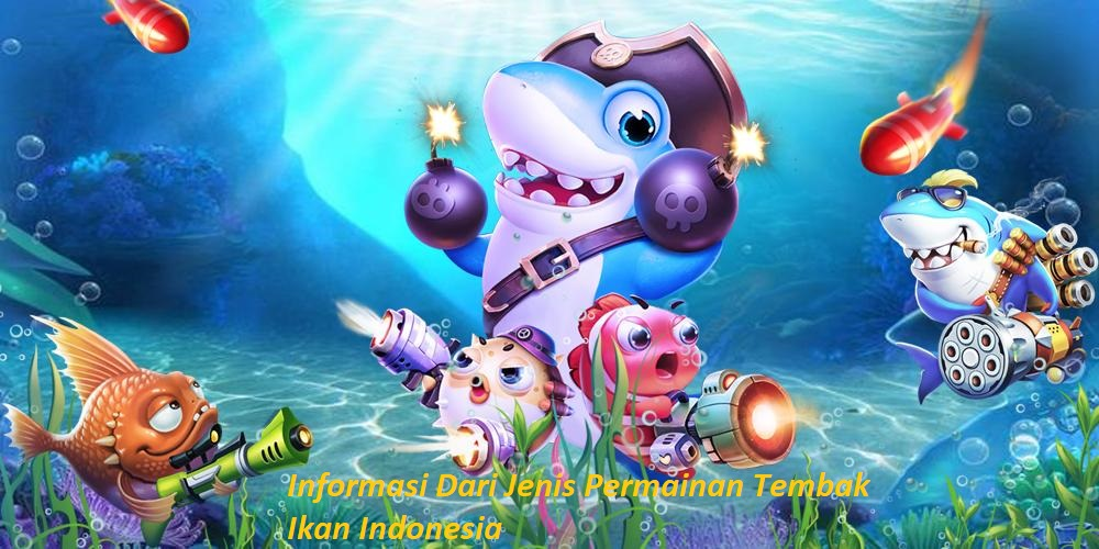 Informasi Dari Jenis Permainan Tembak Ikan Indonesia